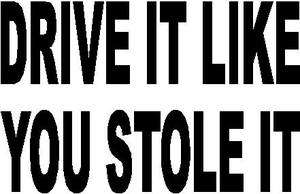 DRIVE IT LIKE YOU STOLE IT MOTORCYCLE TRUCK CAR VINYL DECAL STICKER
