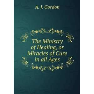 The ministry of healing, or, Miracle of cure in all ages: Gordon A J