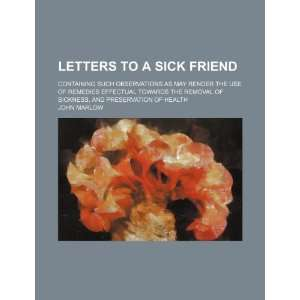 Letters to a Sick Friend; Containing Such Observations as